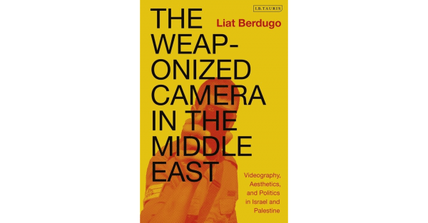 Book Release – The Weaponized Camera in the Middle East: Videography, Aesthetics, and Politics in Israel and Palestine by Liat Berdugo